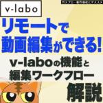 リモートで動画編集ができるv-labo!機能とワークフローを紹介