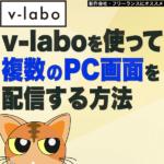 【お得】低遅延配信ソフトv-laboを使って複数のPC画面を配信する方法 -Premiere Pro CC