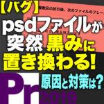 【バグ】psdファイルが黒みに置き換わった!原因と対策 -Premiere Pro CC