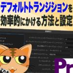 デフォルトトランジションを効率的にかける方法と設定 -Premiere Pro CC