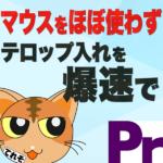 マウスをほとんど使わずテロップ入れを爆速でする方法 -Premiere Pro CC