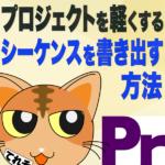 【プロジェクトを軽く】シーケンスを書き出す方法 -Premiere Pro CC